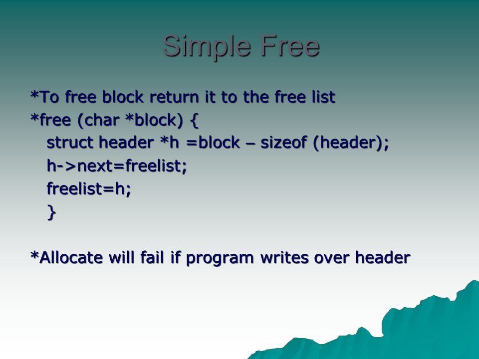 Simple Free *To free block return it to the free list *free (char *block) { struct header *h =block – sizeof (header); struct header *h =block – sizeo