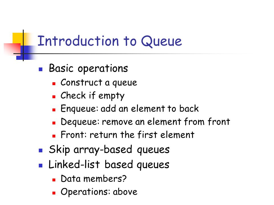Introduction to Queue Basic operations Construct a queue Check if empty Enqueue: add an element to back Dequeue: remove an element from front Front: r