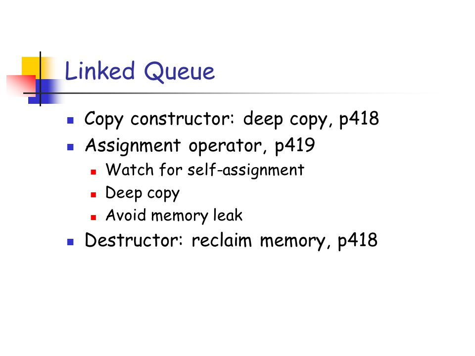 Linked Queue Copy constructor: deep copy, p418 Assignment operator, p419 Watch for self-assignment Deep copy Avoid memory leak Destructor: reclaim memory, p418