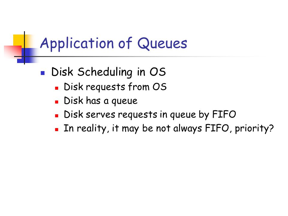 Application of Queues Disk Scheduling in OS Disk requests from OS Disk has a queue Disk serves requests in queue by FIFO In reality, it may be not always FIFO, priority?