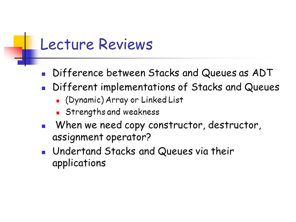 Lecture Reviews Difference between Stacks and Queues as ADT Different implementations of Stacks and Queues (Dynamic) Array or Linked List Strengths and weakness When we need copy constructor, destructor, assignment operator.