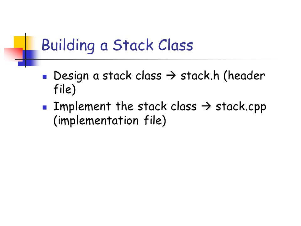 Building a Stack Class Design a stack class  stack.h (header file) Implement the stack class  stack.cpp (implementation file)