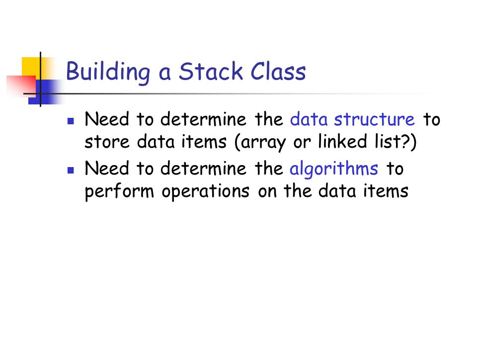 Building a Stack Class Need to determine the data structure to store data items (array or linked list?) Need to determine the algorithms to perform op