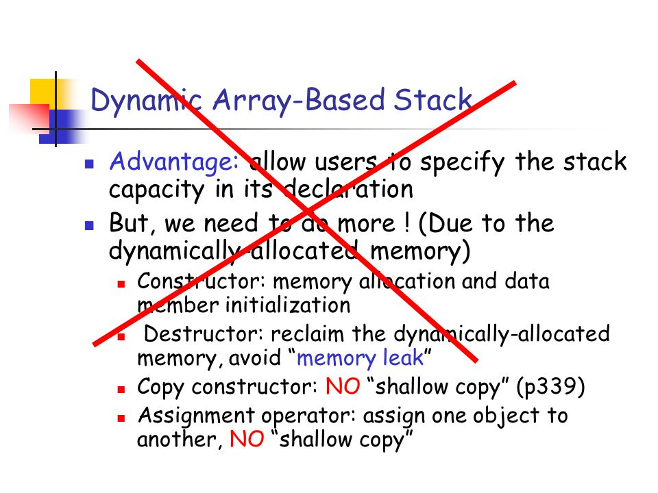 Dynamic Array-Based Stack Advantage: allow users to specify the stack capacity in its declaration But, we need to do more .