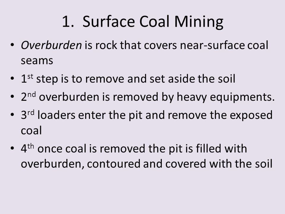 1. Surface Coal Mining Overburden is rock that covers near-surface coal seams 1 st step is to remove and set aside the soil 2 nd overburden is removed