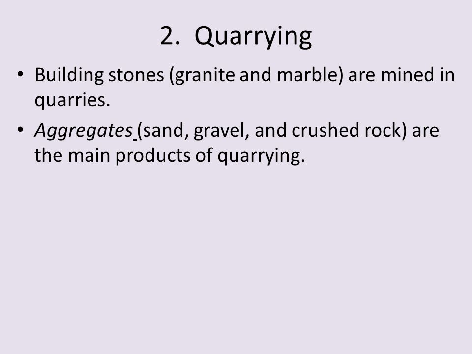 2. Quarrying Building stones (granite and marble) are mined in quarries. Aggregates (sand, gravel, and crushed rock) are the main products of quarryin
