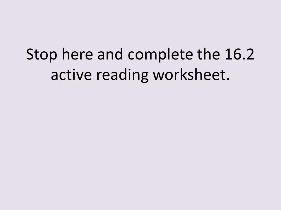 Stop here and complete the 16.2 active reading worksheet.