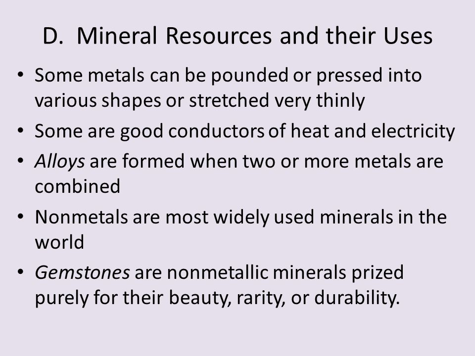 D. Mineral Resources and their Uses Some metals can be pounded or pressed into various shapes or stretched very thinly Some are good conductors of hea