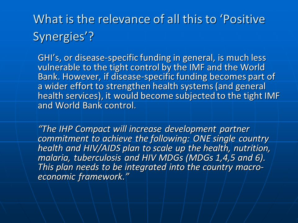 What is the relevance of all this to 'Positive Synergies'? GHI's, or disease-specific funding in general, is much less vulnerable to the tight control