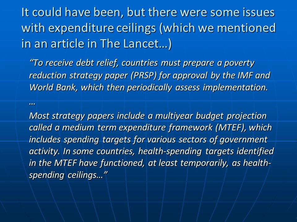 It could have been, but there were some issues with expenditure ceilings (which we mentioned in an article in The Lancet…) To receive debt relief, countries must prepare a poverty reduction strategy paper (PRSP) for approval by the IMF and World Bank, which then periodically assess implementation.