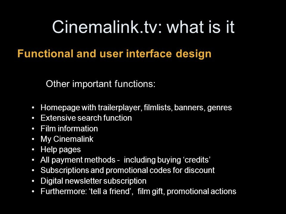 Cinemalink.tv: what is it Functional and user interface design Other important functions: Homepage with trailerplayer, filmlists, banners, genres Extensive search function Film information My Cinemalink Help pages All payment methods - including buying 'credits' Subscriptions and promotional codes for discount Digital newsletter subscription Furthermore: 'tell a friend', film gift, promotional actions