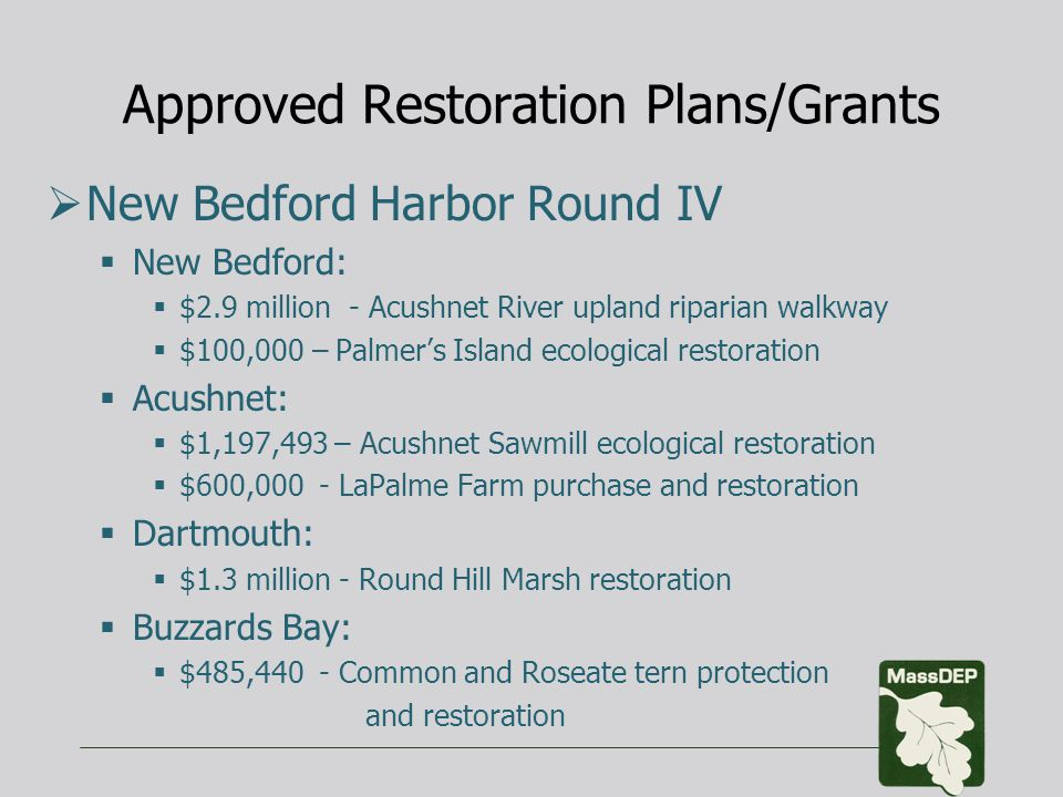 Approved Restoration Plans/Grants  New Bedford Harbor Round IV  New Bedford:  $2.9 million - Acushnet River upland riparian walkway  $100,000 – Palmer's Island ecological restoration  Acushnet:  $1,197,493 – Acushnet Sawmill ecological restoration  $600,000 - LaPalme Farm purchase and restoration  Dartmouth:  $1.3 million - Round Hill Marsh restoration  Buzzards Bay:  $485,440 - Common and Roseate tern protection and restoration