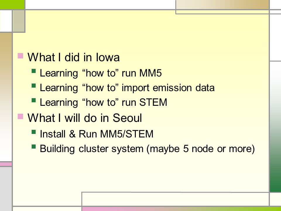 What I did in Iowa Learning how to run MM5 Learning how to import emission data Learning how to run STEM What I will do in Seoul Install & Run MM5/STEM Building cluster system (maybe 5 node or more)