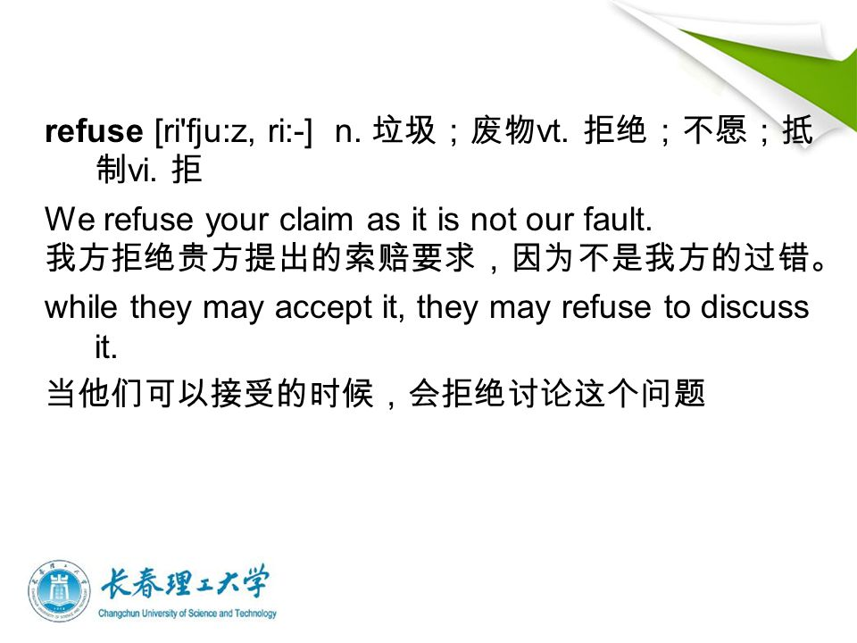 refuse [ri'fju:z, ri:-] n. 垃圾;废物 vt. 拒绝;不愿;抵 制 vi. 拒 We refuse your claim as it is not our fault. 我方拒绝贵方提出的索赔要求,因为不是我方的过错。 while they may accept it, t