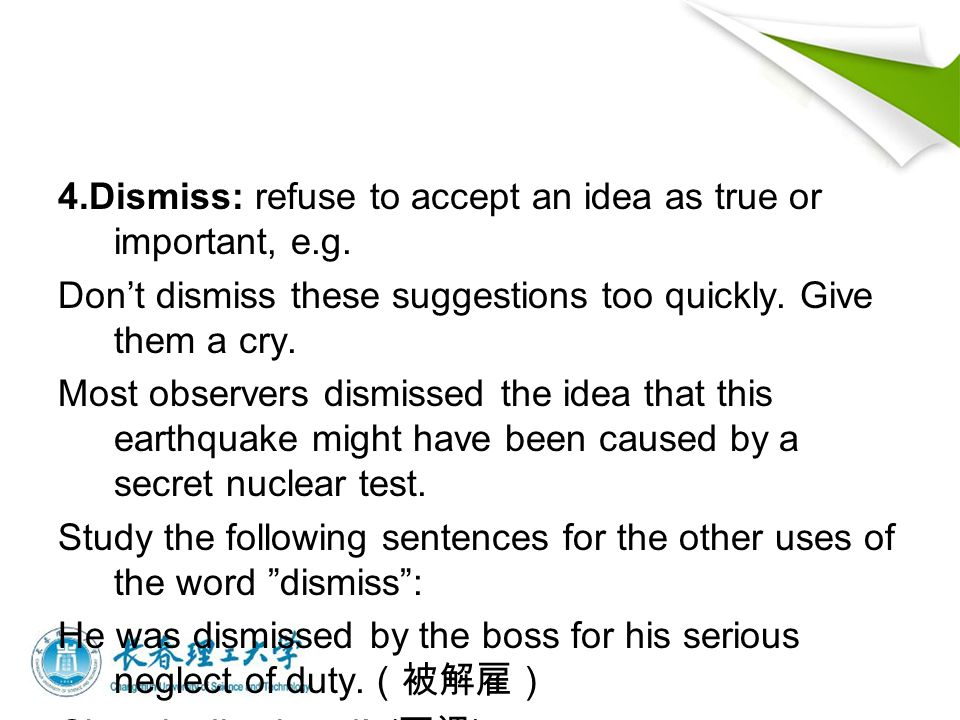 4.Dismiss: refuse to accept an idea as true or important, e.g.