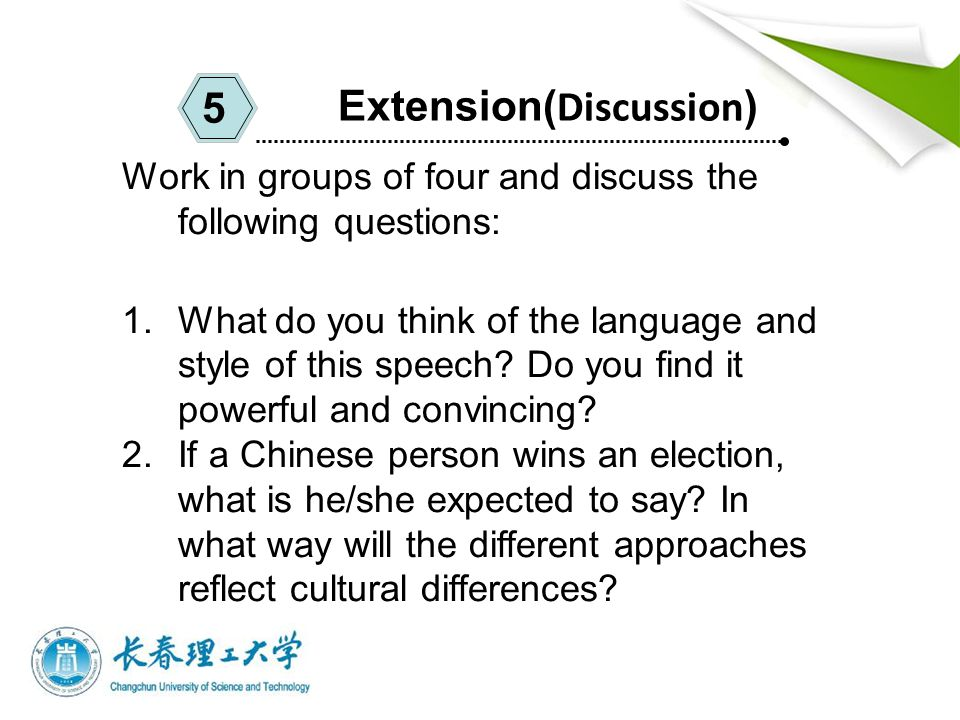 Extension( Discussion ) 5 Work in groups of four and discuss the following questions: 1.What do you think of the language and style of this speech.