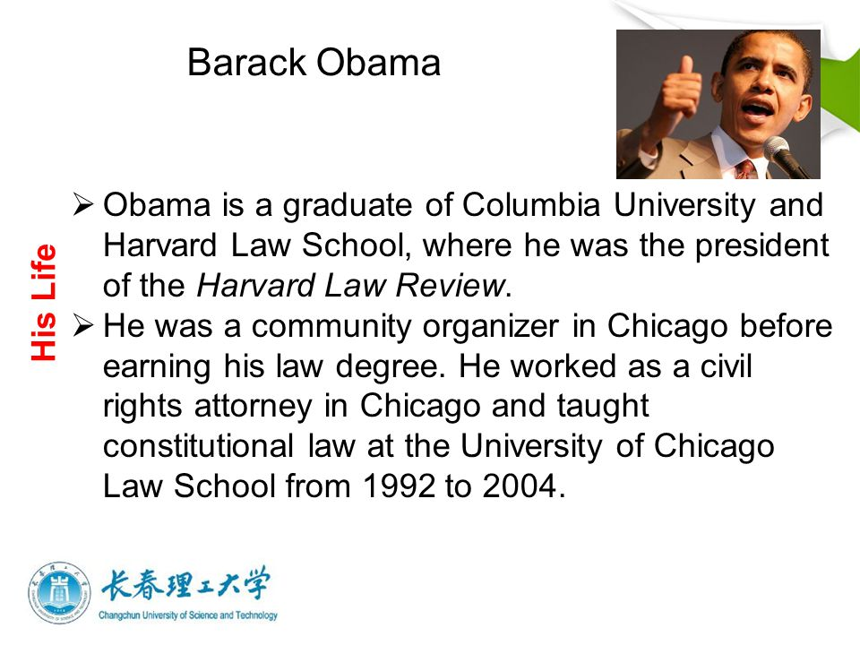  Obama is a graduate of Columbia University and Harvard Law School, where he was the president of the Harvard Law Review.