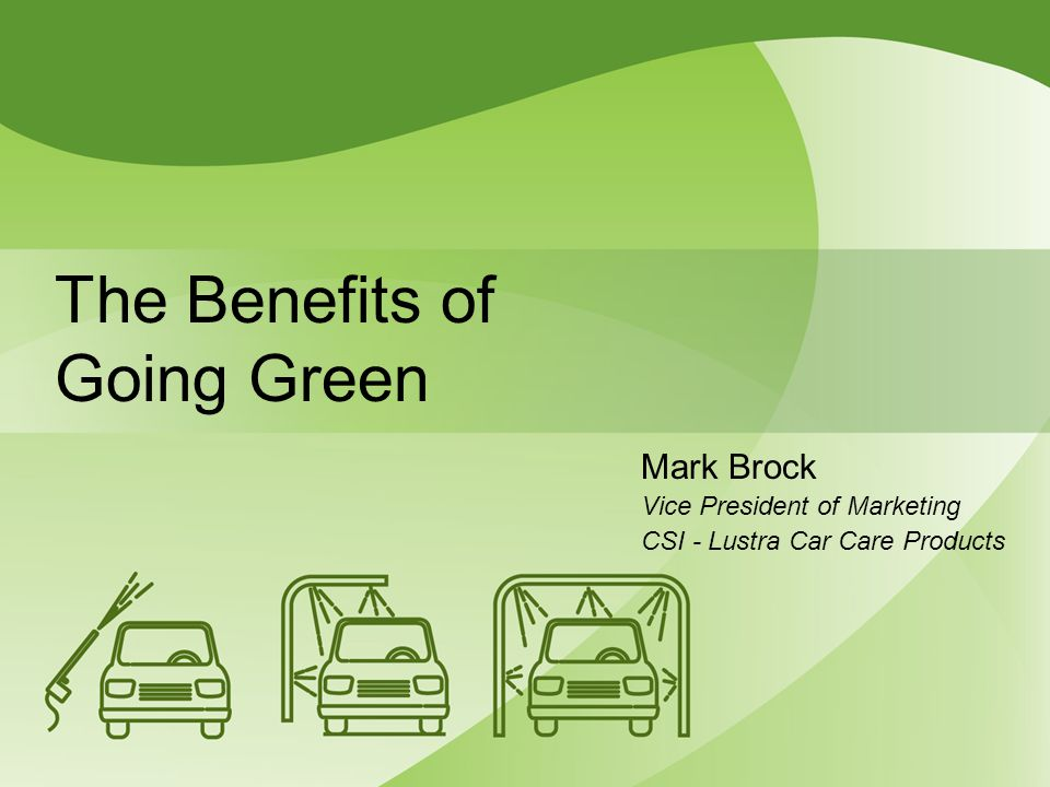 The Benefits of Going Green Mark Brock Vice President of Marketing CSI - Lustra Car Care Products
