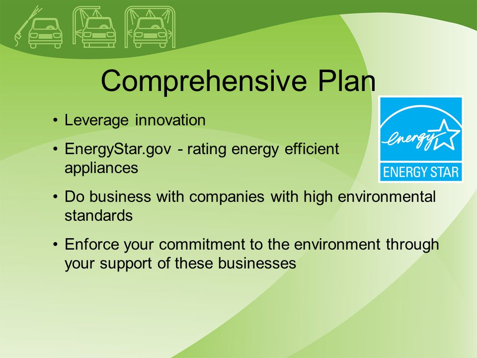 Comprehensive Plan Leverage innovation EnergyStar.gov - rating energy efficient appliances Do business with companies with high environmental standards Enforce your commitment to the environment through your support of these businesses