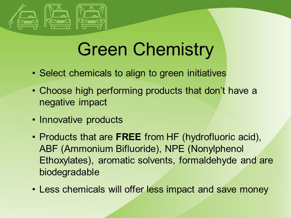 Green Chemistry Select chemicals to align to green initiatives Choose high performing products that don't have a negative impact Innovative products Products that are FREE from HF (hydrofluoric acid), ABF (Ammonium Bifluoride), NPE (Nonylphenol Ethoxylates), aromatic solvents, formaldehyde and are biodegradable Less chemicals will offer less impact and save money