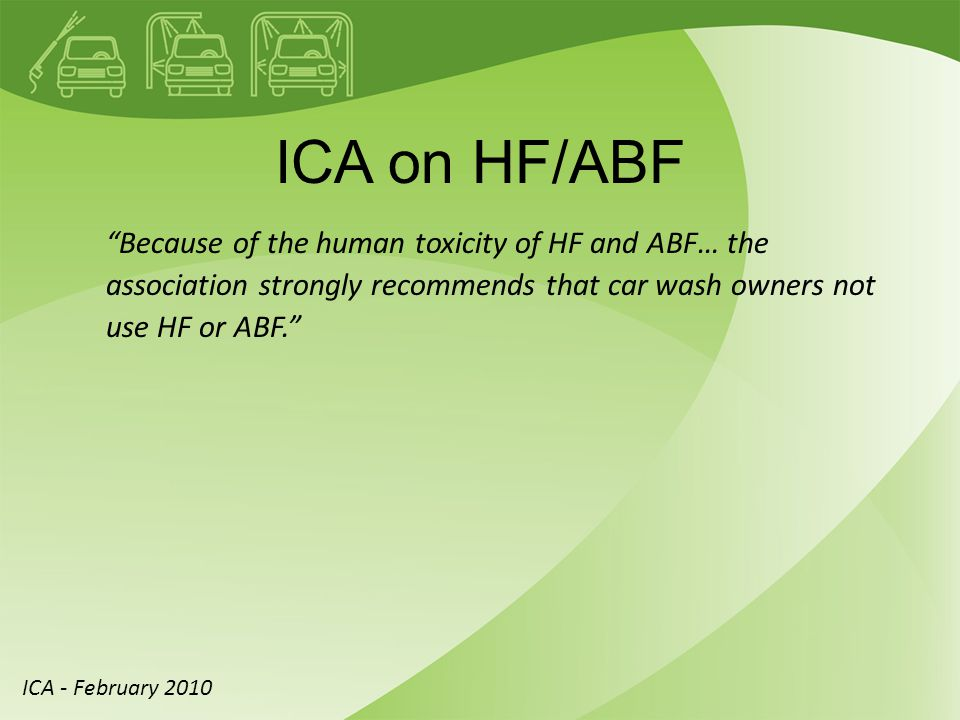ICA on HF/ABF Because of the human toxicity of HF and ABF… the association strongly recommends that car wash owners not use HF or ABF. ICA - February 2010