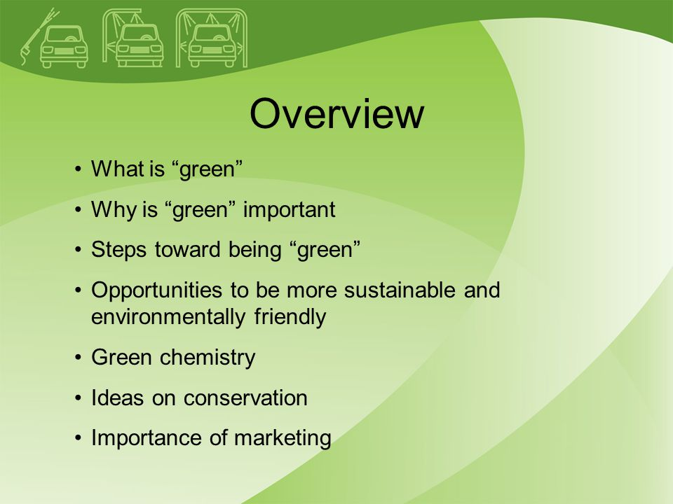 Overview What is green Why is green important Steps toward being green Opportunities to be more sustainable and environmentally friendly Green chemistry Ideas on conservation Importance of marketing