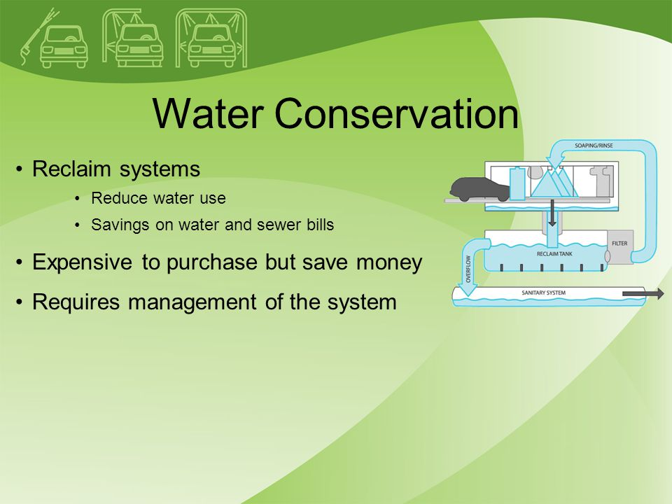 Water Conservation Reclaim systems Reduce water use Savings on water and sewer bills Expensive to purchase but save money Requires management of the system