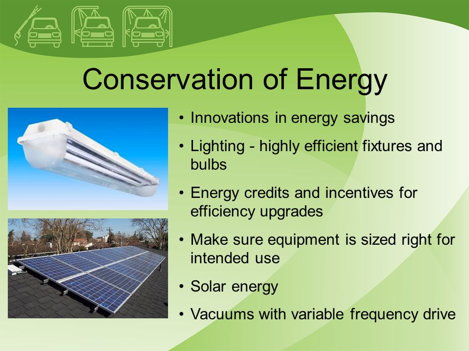 Conservation of Energy Innovations in energy savings Lighting - highly efficient fixtures and bulbs Energy credits and incentives for efficiency upgrades Make sure equipment is sized right for intended use Solar energy Vacuums with variable frequency drive