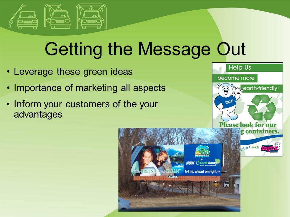 Getting the Message Out Leverage these green ideas Importance of marketing all aspects Inform your customers of the your advantages
