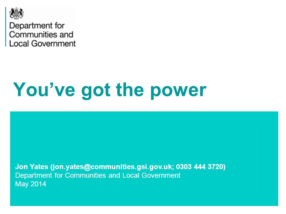 1 Jon Yates (jon.yates@communities.gsi.gov.uk; 0303 444 3720) Department for Communities and Local Government May 2014 You've got the power