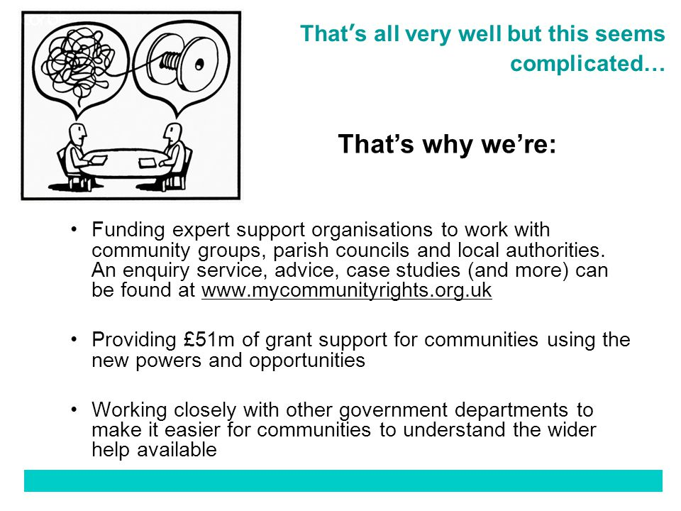 12 That's all very well but this seems complicated… Funding expert support organisations to work with community groups, parish councils and local authorities.