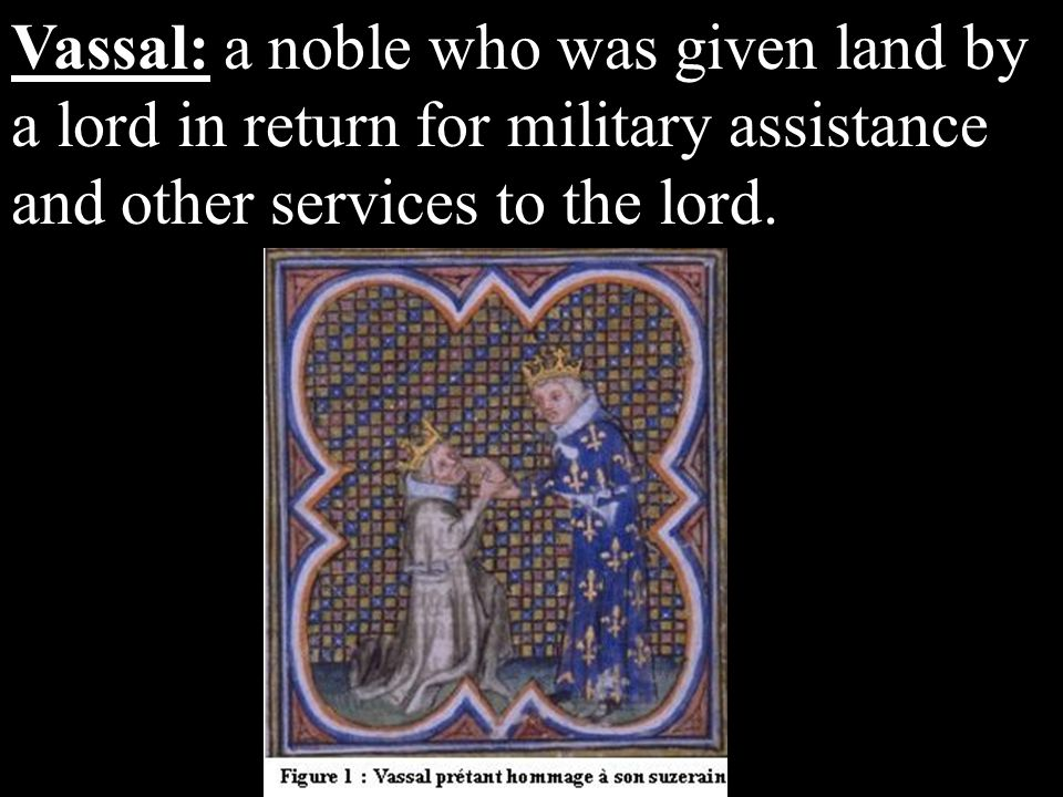 Vassal: a noble who was given land by a lord in return for military assistance and other services to the lord.