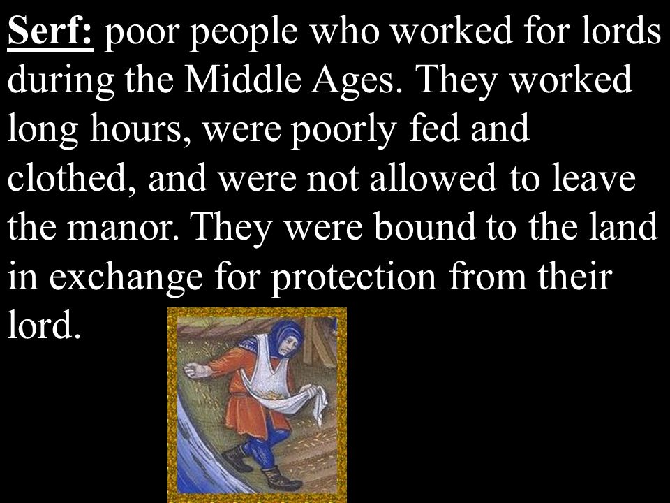 Serf: poor people who worked for lords during the Middle Ages. They worked long hours, were poorly fed and clothed, and were not allowed to leave the