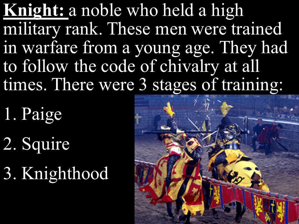 Knight: a noble who held a high military rank. These men were trained in warfare from a young age. They had to follow the code of chivalry at all time