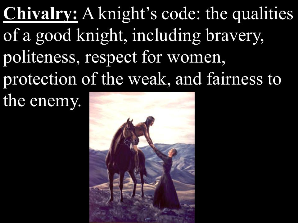 Chivalry: A knight's code: the qualities of a good knight, including bravery, politeness, respect for women, protection of the weak, and fairness to t