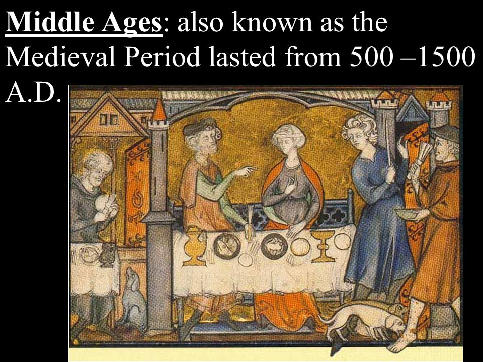 Middle Ages: also known as the Medieval Period lasted from 500 –1500 A.D.