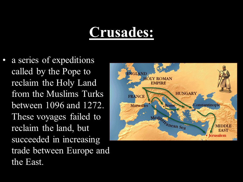 Crusades: a series of expeditions called by the Pope to reclaim the Holy Land from the Muslims Turks between 1096 and 1272. These voyages failed to re