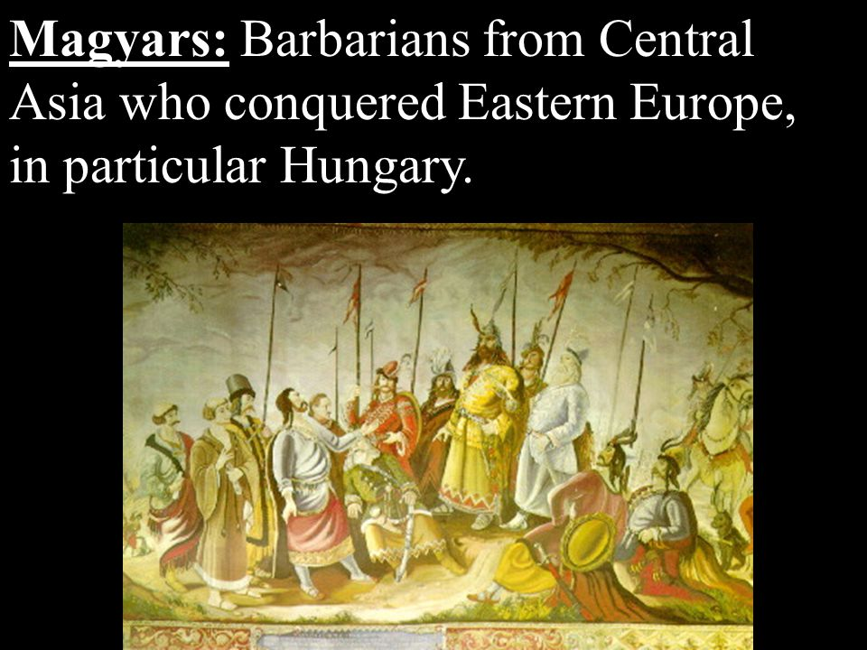 Magyars: Barbarians from Central Asia who conquered Eastern Europe, in particular Hungary.