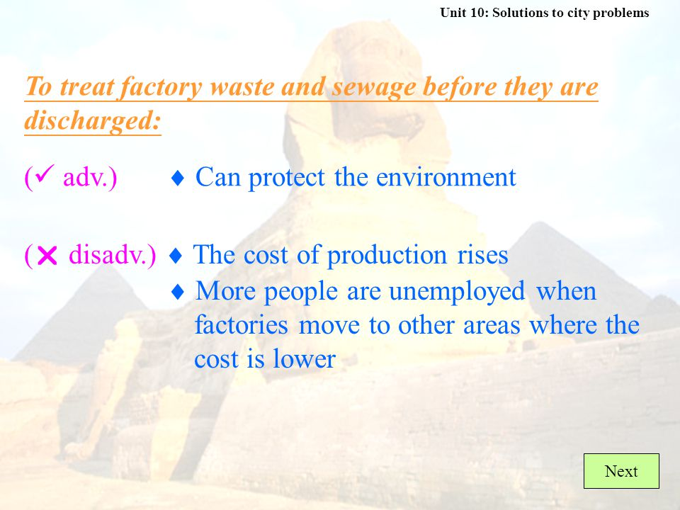 Unit 10: Solutions to city problems ( adv.)  Can provide more jobs for people To build more factories: (  disadv.)  Waste from the factories also damages the environment Next