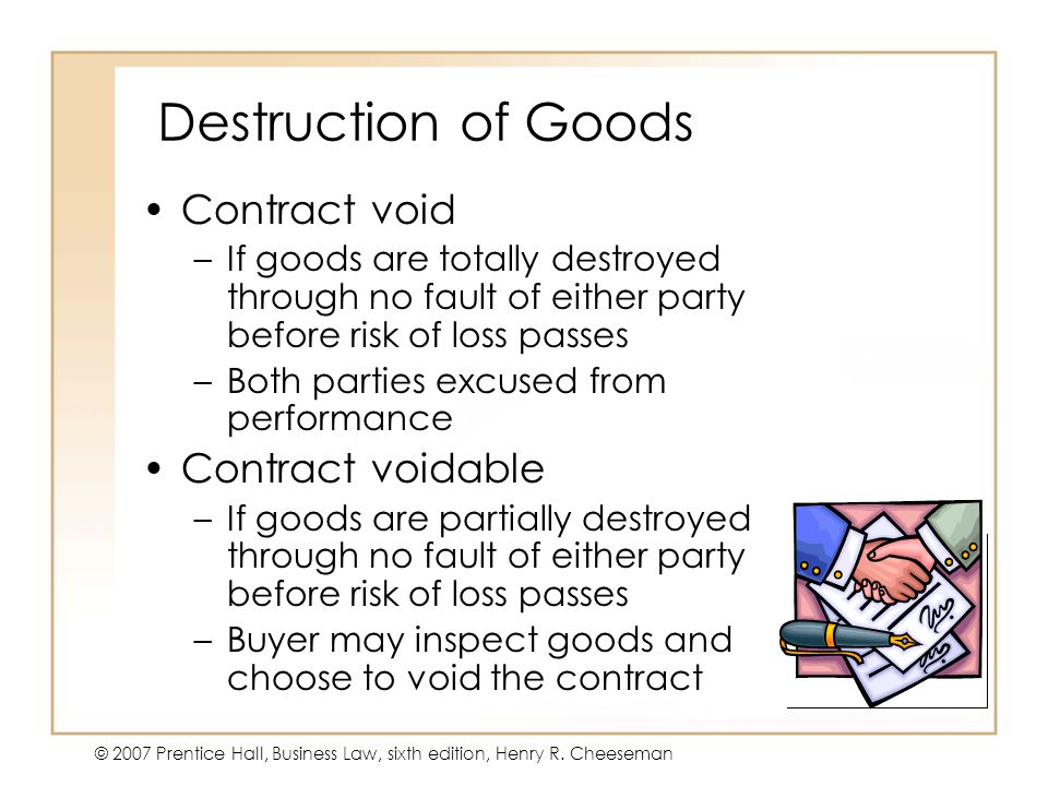 19 - 10 © 2007 Prentice Hall, Business Law, sixth edition, Henry R. Cheeseman Destruction of Goods Contract void –If goods are totally destroyed throu