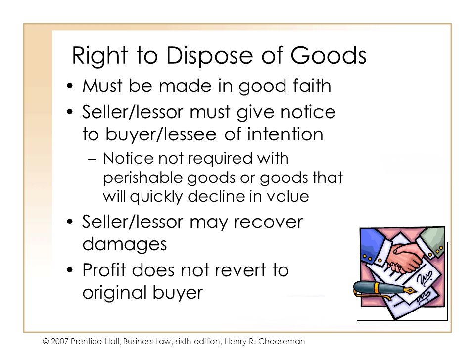 19 - 19 © 2007 Prentice Hall, Business Law, sixth edition, Henry R. Cheeseman Right to Dispose of Goods Must be made in good faith Seller/lessor must