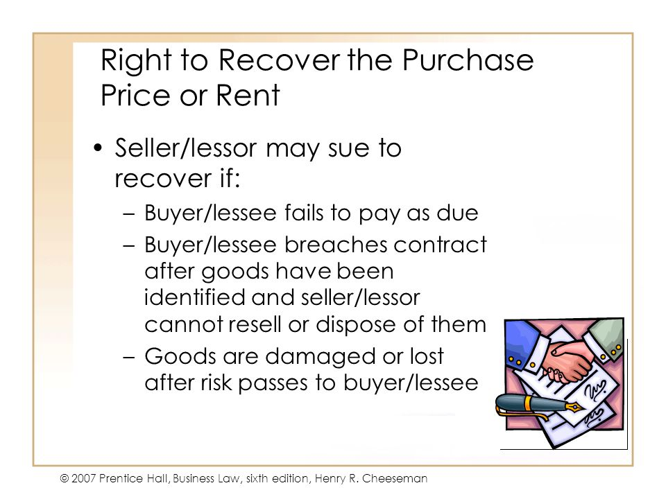 19 - 20 © 2007 Prentice Hall, Business Law, sixth edition, Henry R. Cheeseman Right to Recover the Purchase Price or Rent Seller/lessor may sue to rec