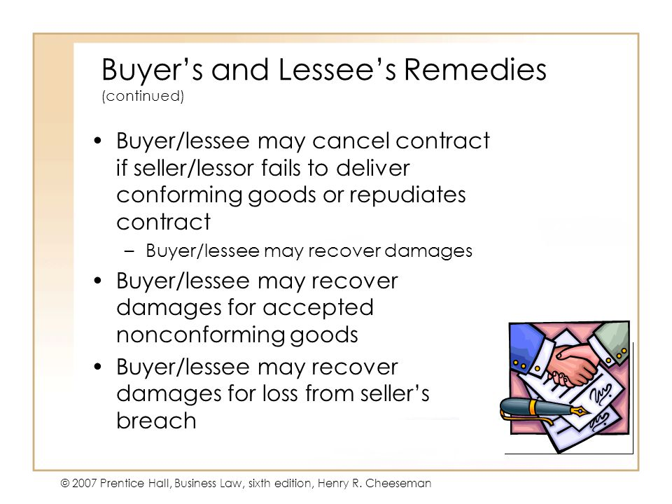19 - 24 © 2007 Prentice Hall, Business Law, sixth edition, Henry R. Cheeseman Buyer's and Lessee's Remedies (continued) Buyer/lessee may cancel contra