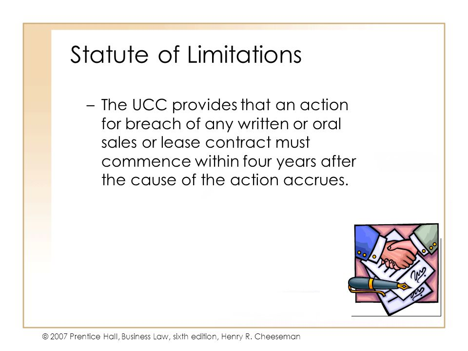 19 - 27 © 2007 Prentice Hall, Business Law, sixth edition, Henry R. Cheeseman Statute of Limitations –The UCC provides that an action for breach of an