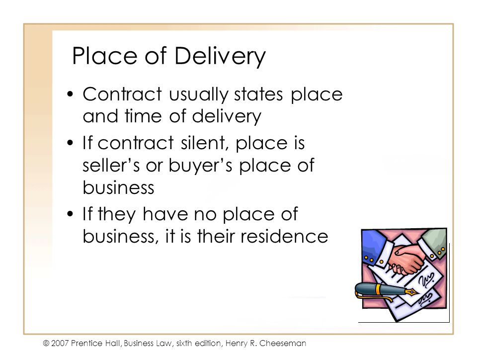 19 - 3 © 2007 Prentice Hall, Business Law, sixth edition, Henry R. Cheeseman Place of Delivery Contract usually states place and time of delivery If c