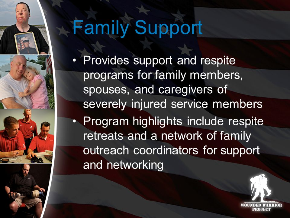 Family Support Provides support and respite programs for family members, spouses, and caregivers of severely injured service members Program highlights include respite retreats and a network of family outreach coordinators for support and networking