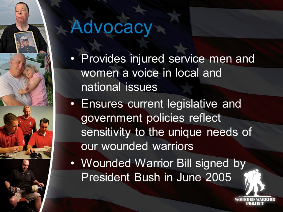 Advocacy Provides injured service men and women a voice in local and national issues Ensures current legislative and government policies reflect sensitivity to the unique needs of our wounded warriors Wounded Warrior Bill signed by President Bush in June 2005