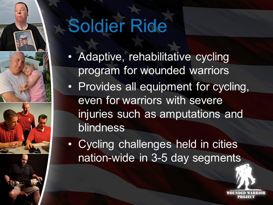 Soldier Ride Adaptive, rehabilitative cycling program for wounded warriors Provides all equipment for cycling, even for warriors with severe injuries such as amputations and blindness Cycling challenges held in cities nation-wide in 3-5 day segments
