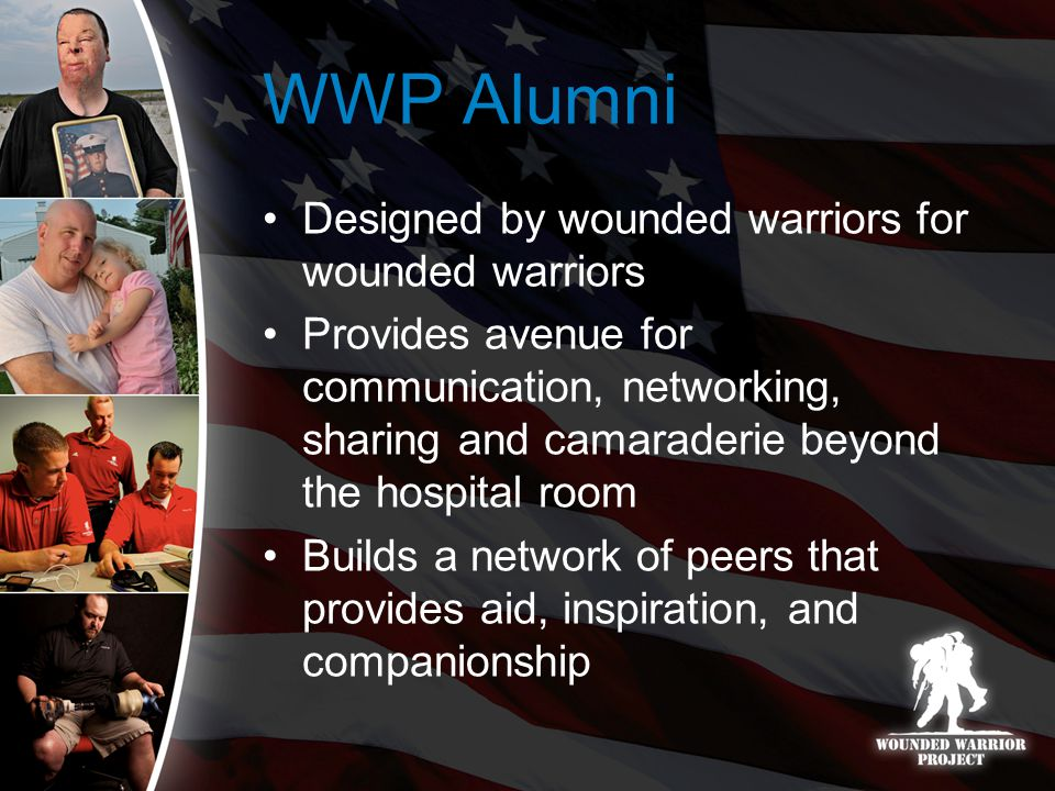 WWP Alumni Designed by wounded warriors for wounded warriors Provides avenue for communication, networking, sharing and camaraderie beyond the hospital room Builds a network of peers that provides aid, inspiration, and companionship