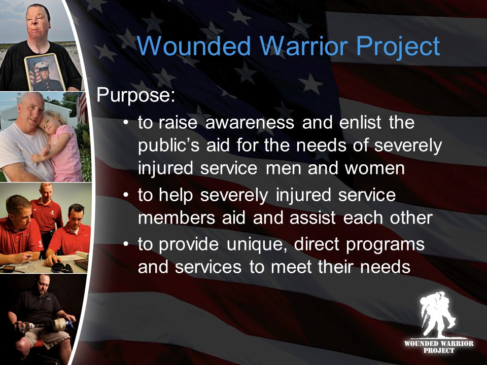 Wounded Warrior Project Purpose: to raise awareness and enlist the public's aid for the needs of severely injured service men and women to help severely injured service members aid and assist each other to provide unique, direct programs and services to meet their needs
